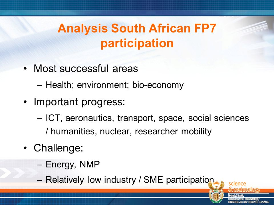 Analysis South African FP7 participation Most successful areas –Health; environment; bio-economy Important progress: –ICT, aeronautics, transport, space, social sciences / humanities, nuclear, researcher mobility Challenge: –Energy, NMP –Relatively low industry / SME participation