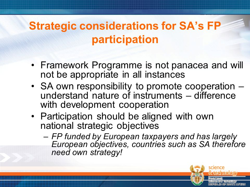 Strategic considerations for SA's FP participation Framework Programme is not panacea and will not be appropriate in all instances SA own responsibili