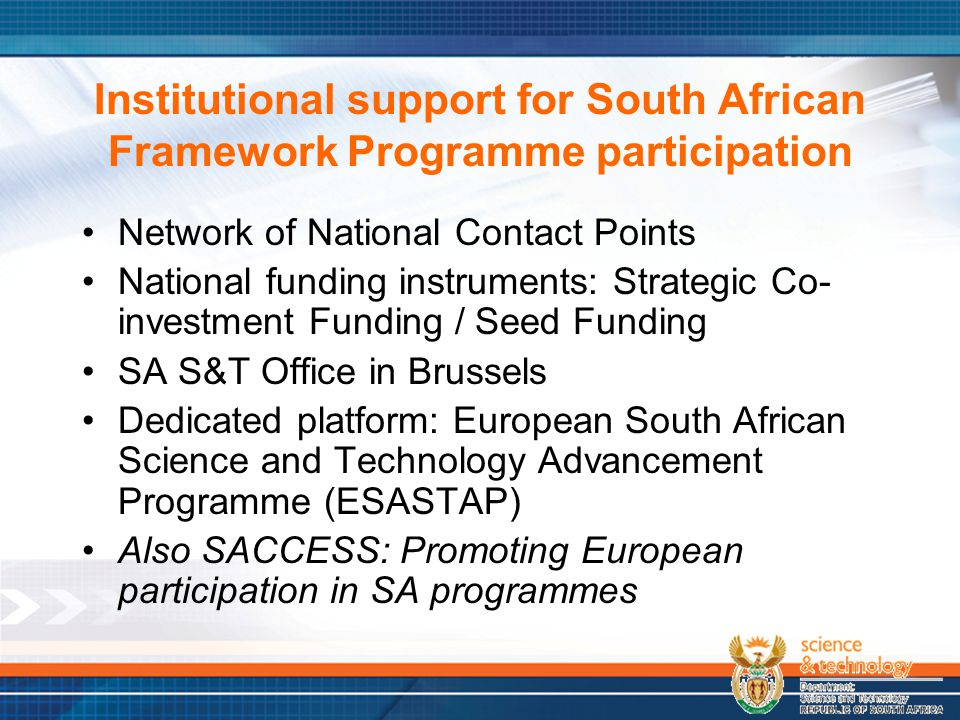 Institutional support for South African Framework Programme participation Network of National Contact Points National funding instruments: Strategic Co- investment Funding / Seed Funding SA S&T Office in Brussels Dedicated platform: European South African Science and Technology Advancement Programme (ESASTAP) Also SACCESS: Promoting European participation in SA programmes