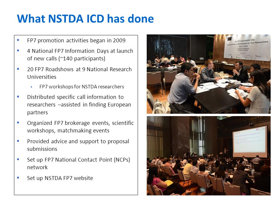 What NSTDA ICD has done  FP7 promotion activities began in 2009  4 National FP7 Information Days at launch of new calls (~140 participants)  20 FP7
