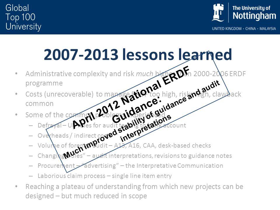 2007-2013 lessons learned Administrative complexity and risk much higher than 2000-2006 ERDF programme Costs (unrecoverable) to manage ERDF too high, risks high, clawback common Some of the common problems experienced – Defrayal – UK rules for audit testing to bank account – Overheads / indirect costs – Volume of forensic audit – A13, A16, CAA, desk-based checks – Changing rules – audit interpretations, revisions to guidance notes – Procurement – advertising – the Interpretative Communication – Laborious claim process – single line item entry Reaching a plateau of understanding from which new projects can be designed – but much reduced in scope April 2012 National ERDF Guidance: Much improved stability of guidance and audit interpretations