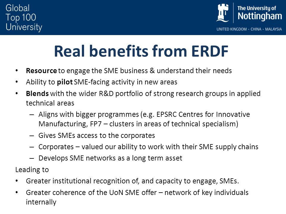 Real benefits from ERDF Resource to engage the SME business & understand their needs Ability to pilot SME-facing activity in new areas Blends with the wider R&D portfolio of strong research groups in applied technical areas – Aligns with bigger programmes (e.g.