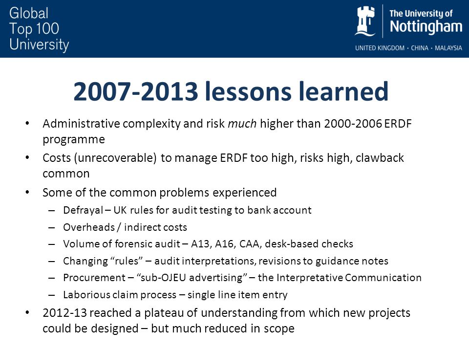 2007-2013 lessons learned Administrative complexity and risk much higher than 2000-2006 ERDF programme Costs (unrecoverable) to manage ERDF too high, risks high, clawback common Some of the common problems experienced – Defrayal – UK rules for audit testing to bank account – Overheads / indirect costs – Volume of forensic audit – A13, A16, CAA, desk-based checks – Changing rules – audit interpretations, revisions to guidance notes – Procurement – sub-OJEU advertising – the Interpretative Communication – Laborious claim process – single line item entry 2012-13 reached a plateau of understanding from which new projects could be designed – but much reduced in scope