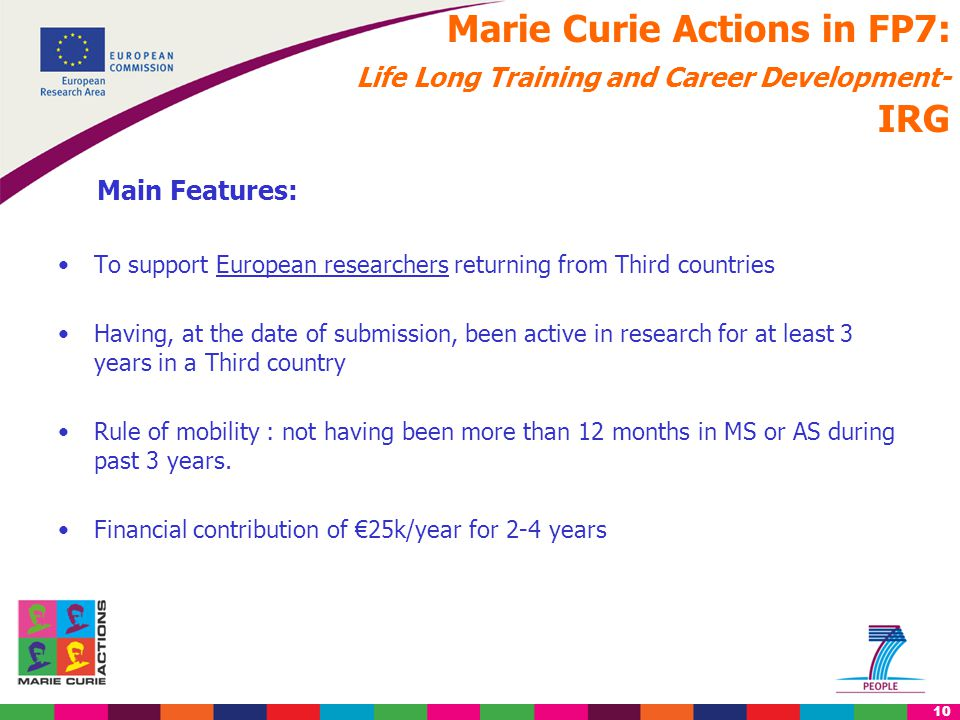 10 Marie Curie Actions in FP7: Life Long Training and Career Development- IRG Main Features: To support European researchers returning from Third countries Having, at the date of submission, been active in research for at least 3 years in a Third country Rule of mobility : not having been more than 12 months in MS or AS during past 3 years.