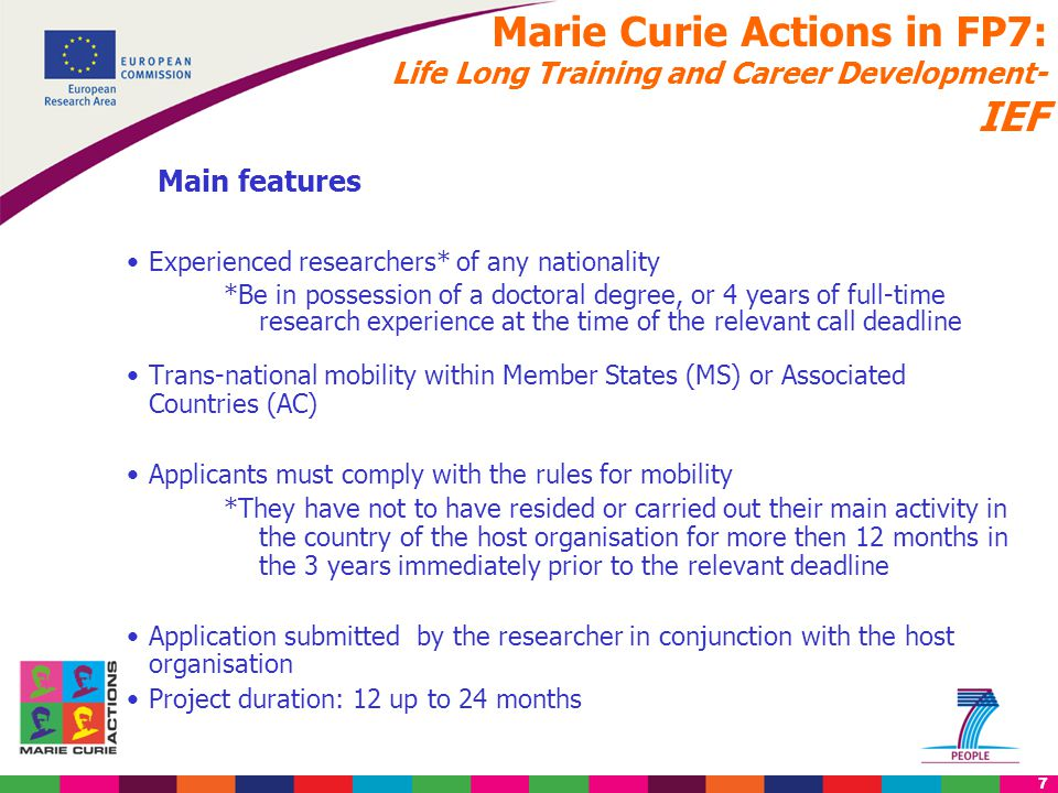 18 Marie Curie Actions in FP7: World fellowships- IIF Main features Experienced researchers of any nationality active in research in a Third Country (TC) They must move from a TC to a Member State (MS) or Associated Country (AC) Applicants must comply with the rules for mobility : they have not to have resided or carried out their main activity in the country of the host organisation for more then 12 months in the 3 years immediately prior to the relevant deadline Possible return phase of max 12 months for researchers coming from International Cooperation Partner Countries (ICPC) Project duration: 12 up to 24 months (return phase : 12 months) Grant agreement to be issued with the host organisation in MS or AC- in case of return phase in an ICPC Grant agreement to be issued with the host located in ICPC