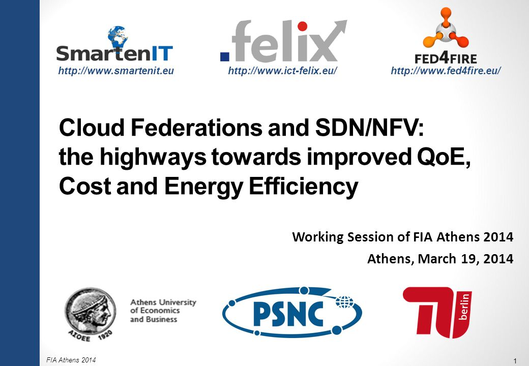 FIA Athens 2014 1 Cloud Federations and SDN/NFV: the highways towards improved QoE, Cost and Energy Efficiency Working Session of FIA Athens 2014 Athens, March 19, 2014 http://www.smartenit.euhttp://www.ict-felix.eu/ http://www.fed4fire.eu/