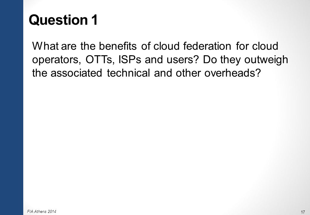 FIA Athens 2014 17 Question 1 What are the benefits of cloud federation for cloud operators, OTTs, ISPs and users? Do they outweigh the associated tec