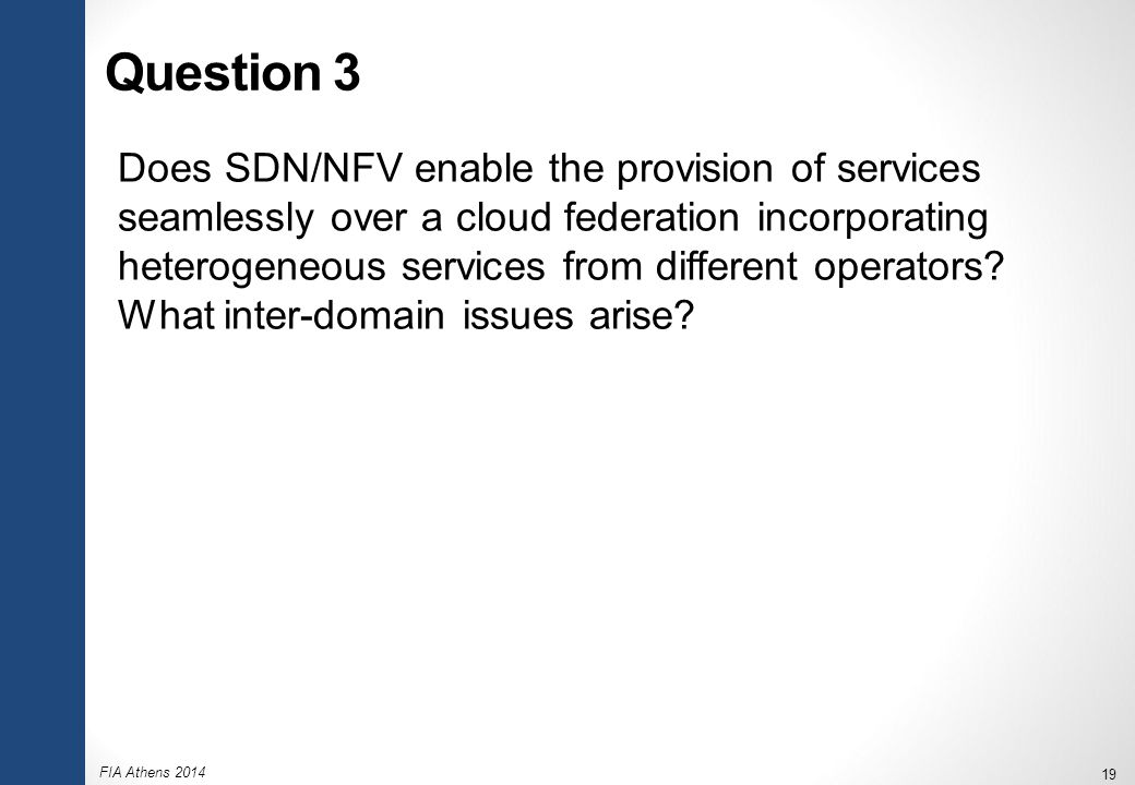 FIA Athens 2014 19 Question 3 Does SDN/NFV enable the provision of services seamlessly over a cloud federation incorporating heterogeneous services fr