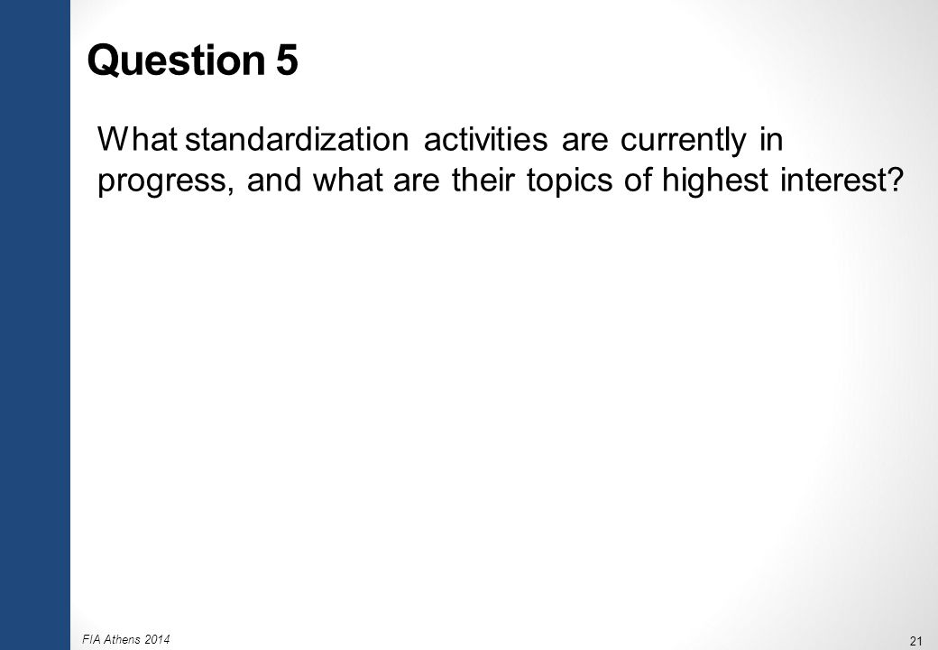 FIA Athens 2014 21 Question 5 What standardization activities are currently in progress, and what are their topics of highest interest