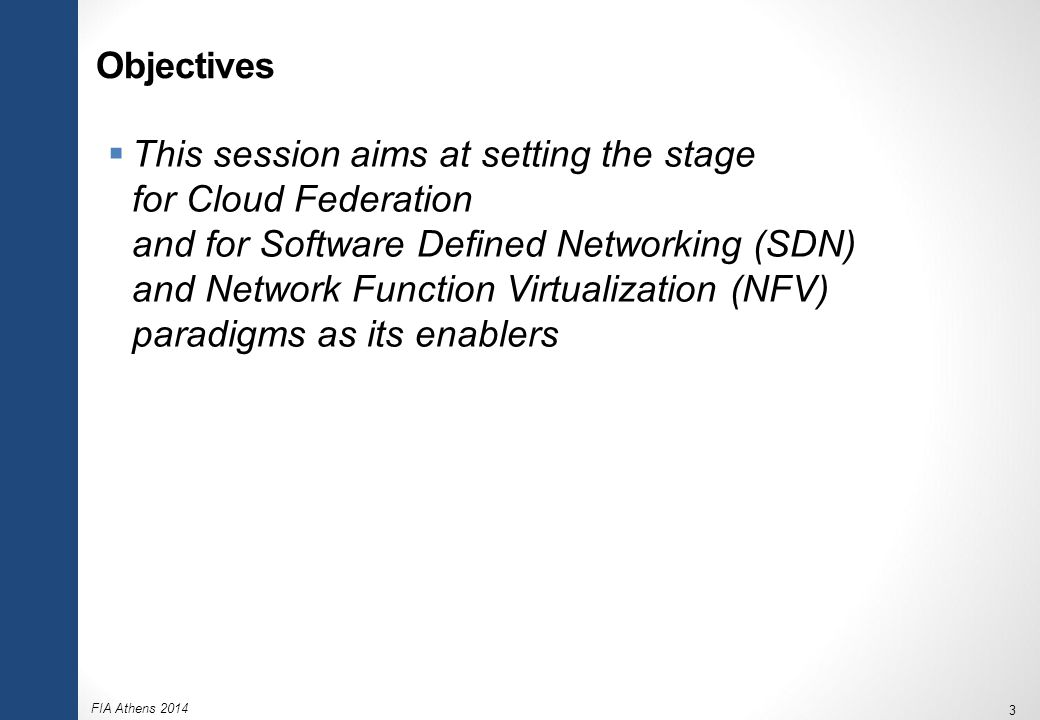 FIA Athens 2014 3 Objectives  This session aims at setting the stage for Cloud Federation and for Software Defined Networking (SDN) and Network Function Virtualization (NFV) paradigms as its enablers