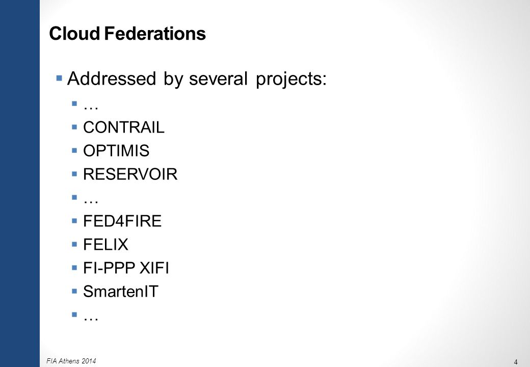 FIA Athens 2014 4 Cloud Federations  Addressed by several projects:  …  CONTRAIL  OPTIMIS  RESERVOIR  …  FED4FIRE  FELIX  FI-PPP XIFI  Smart