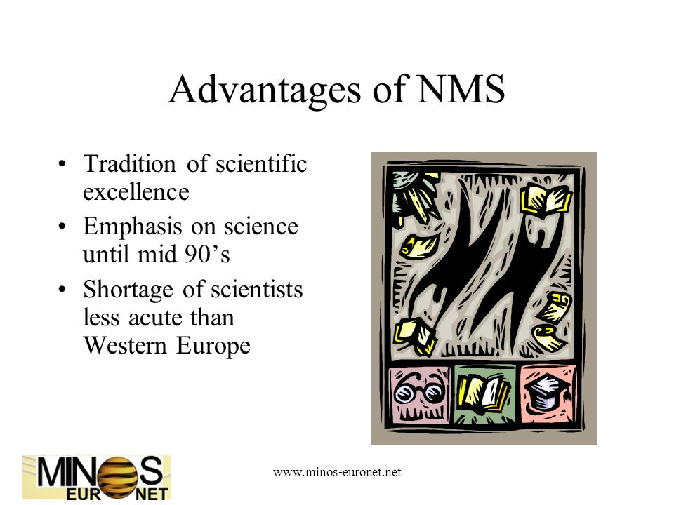 Advantages of NMS Tradition of scientific excellence Emphasis on science until mid 90's Shortage of scientists less acute than Western Europe