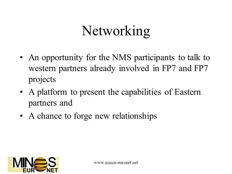 www.minos-euronet.net Networking An opportunity for the NMS participants to talk to western partners already involved in FP7 and FP7 projects A platform to present the capabilities of Eastern partners and A chance to forge new relationships