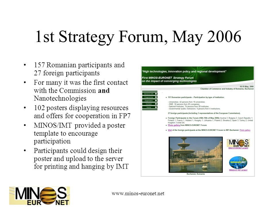 www.minos-euronet.net 1st Strategy Forum, May 2006 157 Romanian participants and 27 foreign participants For many it was the first contact with the Commission and Nanotechnologies 102 posters displaying resources and offers for cooperation in FP7 MINOS/IMT provided a poster template to encourage participation Participants could design their poster and upload to the server for printing and hanging by IMT