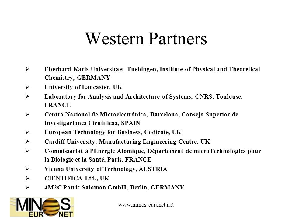 www.minos-euronet.net Western Partners  Eberhard-Karls-Universitaet Tuebingen, Institute of Physical and Theoretical Chemistry, GERMANY  University of Lancaster, UK  Laboratory for Analysis and Architecture of Systems, CNRS, Toulouse, FRANCE  Centro Nacional de Microelectrónica, Barcelona, Consejo Superior de Investigaciones Científicas, SPAIN  European Technology for Business, Codicote, UK  Cardiff University, Manufacturing Engineering Centre, UK  Commissariat à l Énergie Atomique, Département de microTechnologies pour la Biologie et la Santé, Paris, FRANCE  Vienna University of Technology, AUSTRIA  CIENTIFICA Ltd., UK  4M2C Patric Salomon GmbH, Berlin, GERMANY