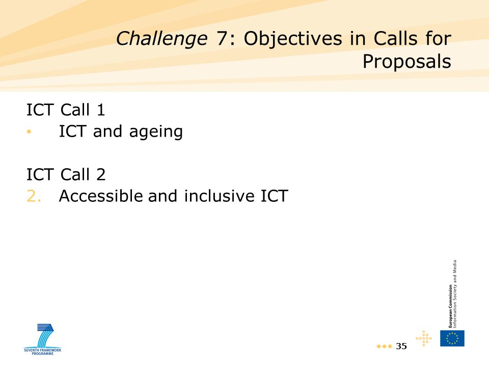 35 ICT Call 1 ICT and ageing ICT Call 2 2.Accessible and inclusive ICT Challenge 7: Objectives in Calls for Proposals