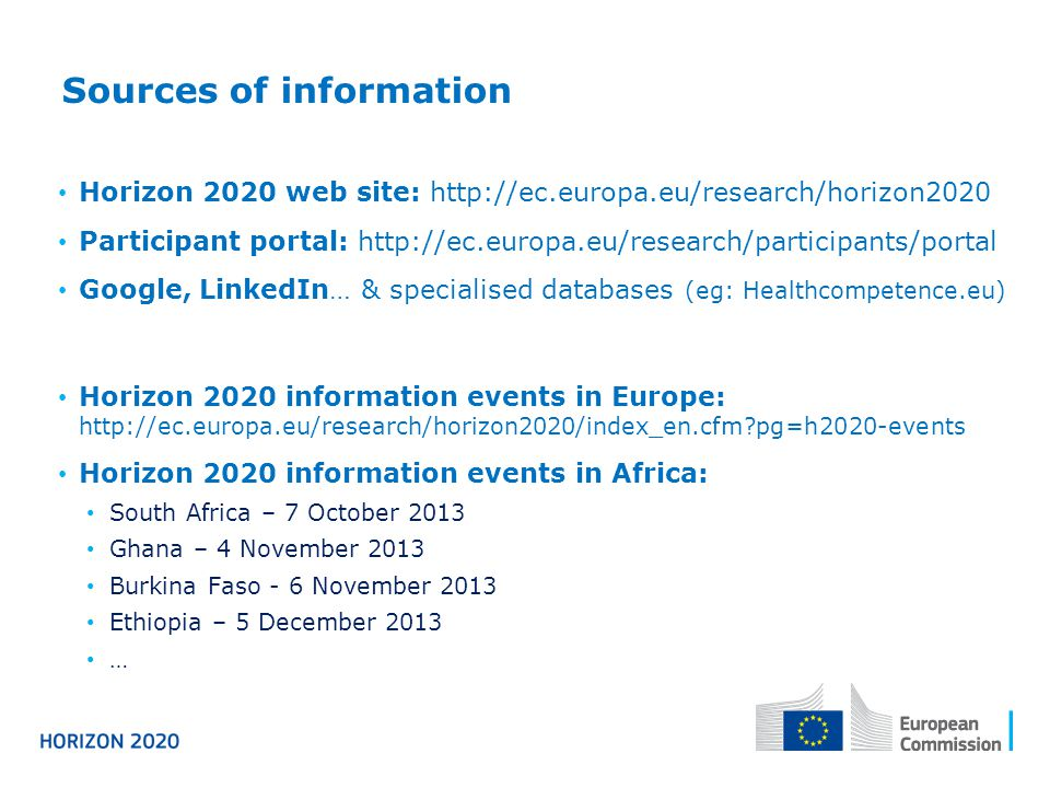 Sources of information Horizon 2020 web site: http://ec.europa.eu/research/horizon2020 Participant portal: http://ec.europa.eu/research/participants/portal Google, LinkedIn… & specialised databases (eg: Healthcompetence.eu) Horizon 2020 information events in Europe: http://ec.europa.eu/research/horizon2020/index_en.cfm pg=h2020-events Horizon 2020 information events in Africa: South Africa – 7 October 2013 Ghana – 4 November 2013 Burkina Faso - 6 November 2013 Ethiopia – 5 December 2013 …