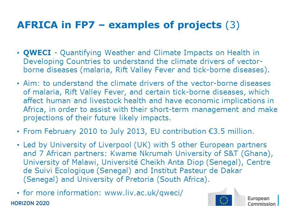 AFRICA in FP7 – examples of projects (3) QWECI - Quantifying Weather and Climate Impacts on Health in Developing Countries to understand the climate drivers of vector- borne diseases (malaria, Rift Valley Fever and tick-borne diseases).