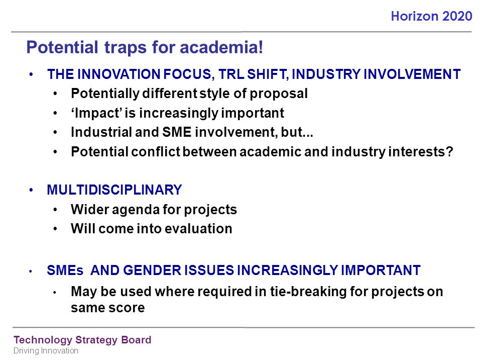 Technology Strategy Board Driving Innovation Horizon 2020 Potential traps for academia! THE INNOVATION FOCUS, TRL SHIFT, INDUSTRY INVOLVEMENT Potentia