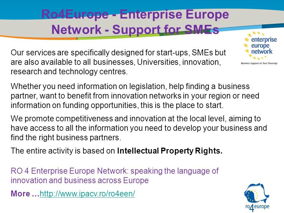 Title of the presentation | Date |‹#› Ro4Europe - Enterprise Europe Network - Support for SMEs Whether you need information on legislation, help finding a business partner, want to benefit from innovation networks in your region or need information on funding opportunities, this is the place to start.