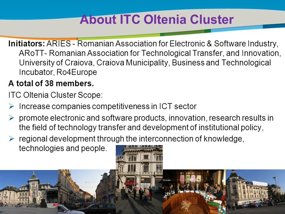 Title of the presentation | Date |‹#› About ITC Oltenia Cluster Initiators: ARIES - Romanian Association for Electronic & Software Industry, ARoTT- Romanian Association for Technological Transfer, and Innovation, University of Craiova, Craiova Municipality, Business and Technological Incubator, Ro4Europe A total of 38 members.