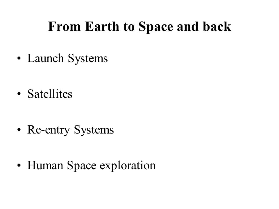 From Earth to Space and back Launch Systems Satellites Re-entry Systems Human Space exploration