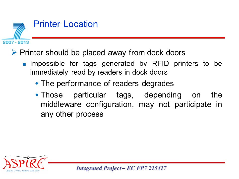 Printer Location Integrated Project – EC FP7 215417  Printer should be placed away from dock doors Impossible for tags generated by RFID printers to be immediately read by readers in dock doors  The performance of readers degrades  Those particular tags, depending on the middleware configuration, may not participate in any other process