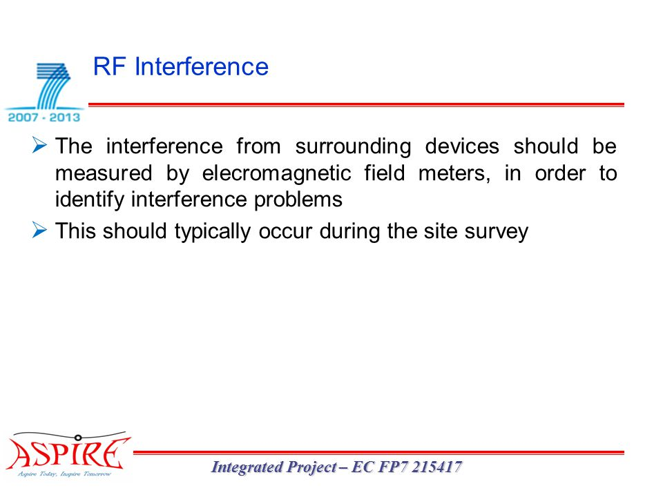 RF Interference Integrated Project – EC FP7 215417  The interference from surrounding devices should be measured by elecromagnetic field meters, in order to identify interference problems  This should typically occur during the site survey
