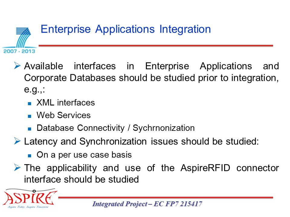 Enterprise Applications Integration Integrated Project – EC FP7 215417  Available interfaces in Enterprise Applications and Corporate Databases should be studied prior to integration, e.g.,: XML interfaces Web Services Database Connectivity / Sychrnonization  Latency and Synchronization issues should be studied: On a per use case basis  The applicability and use of the AspireRFID connector interface should be studied