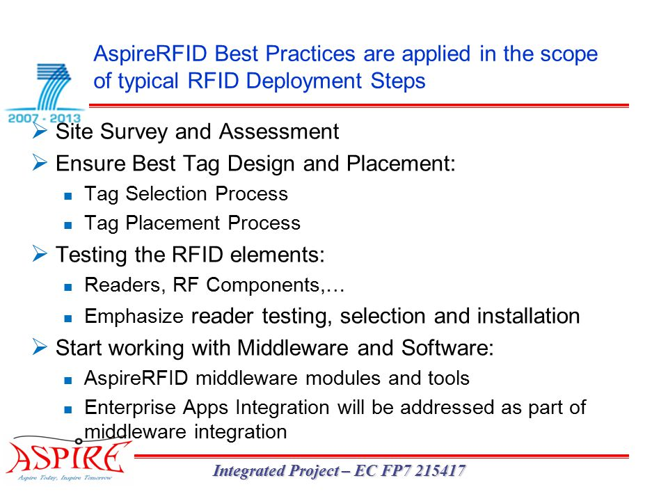 AspireRFID Best Practices are applied in the scope of typical RFID Deployment Steps Integrated Project – EC FP7 215417  Site Survey and Assessment  Ensure Best Tag Design and Placement: Tag Selection Process Tag Placement Process  Testing the RFID elements: Readers, RF Components,… Emphasize reader testing, selection and installation  Start working with Middleware and Software: AspireRFID middleware modules and tools Enterprise Apps Integration will be addressed as part of middleware integration