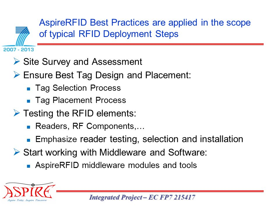 AspireRFID Best Practices are applied in the scope of typical RFID Deployment Steps Integrated Project – EC FP7 215417  Site Survey and Assessment  Ensure Best Tag Design and Placement: Tag Selection Process Tag Placement Process  Testing the RFID elements: Readers, RF Components,… Emphasize reader testing, selection and installation  Start working with Middleware and Software: AspireRFID middleware modules and tools