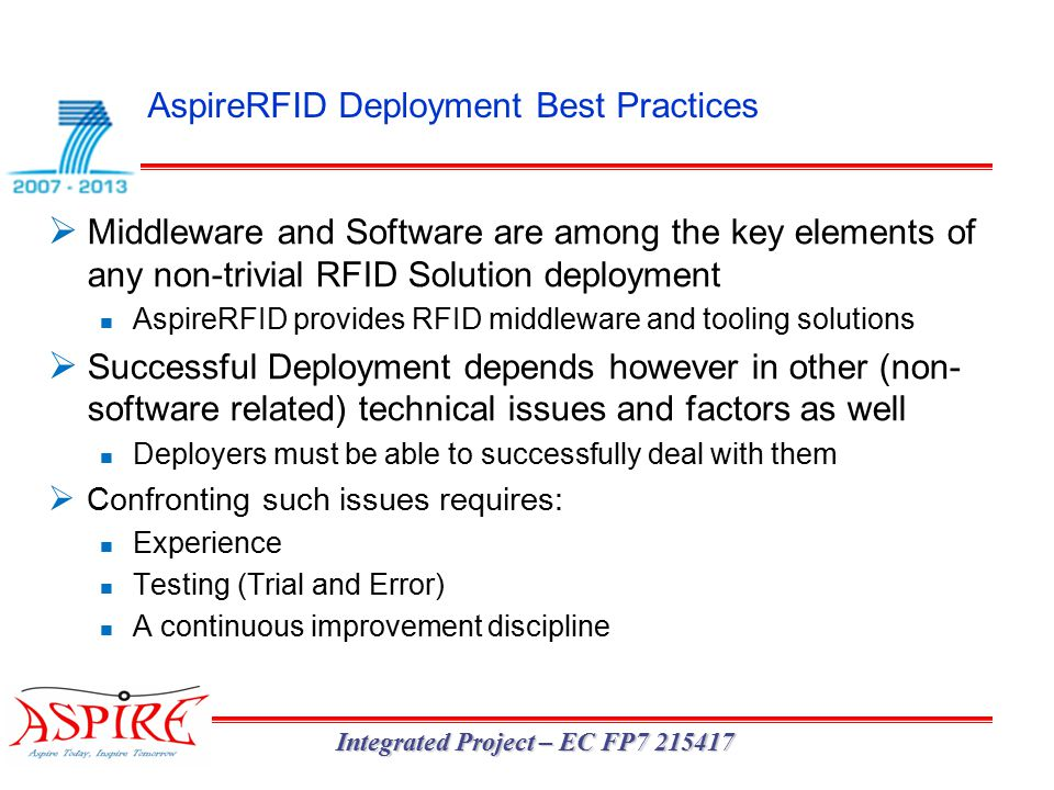 AspireRFID Deployment Best Practices Integrated Project – EC FP7 215417  Middleware and Software are among the key elements of any non-trivial RFID Solution deployment AspireRFID provides RFID middleware and tooling solutions  Successful Deployment depends however in other (non- software related) technical issues and factors as well Deployers must be able to successfully deal with them  Confronting such issues requires: Experience Testing (Trial and Error) A continuous improvement discipline