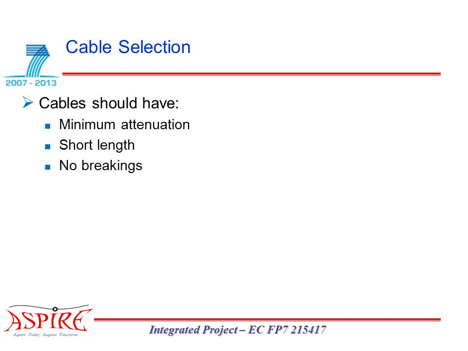 Cable Selection Integrated Project – EC FP7 215417  Cables should have: Minimum attenuation Short length No breakings
