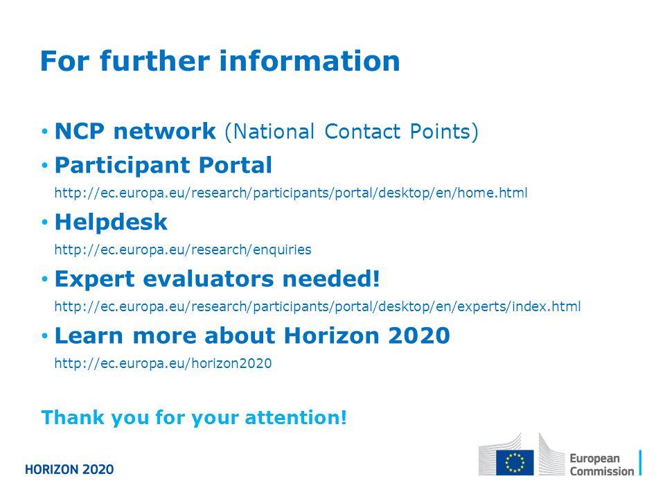 For further information NCP network (National Contact Points) Participant Portal http://ec.europa.eu/research/participants/portal/desktop/en/home.html