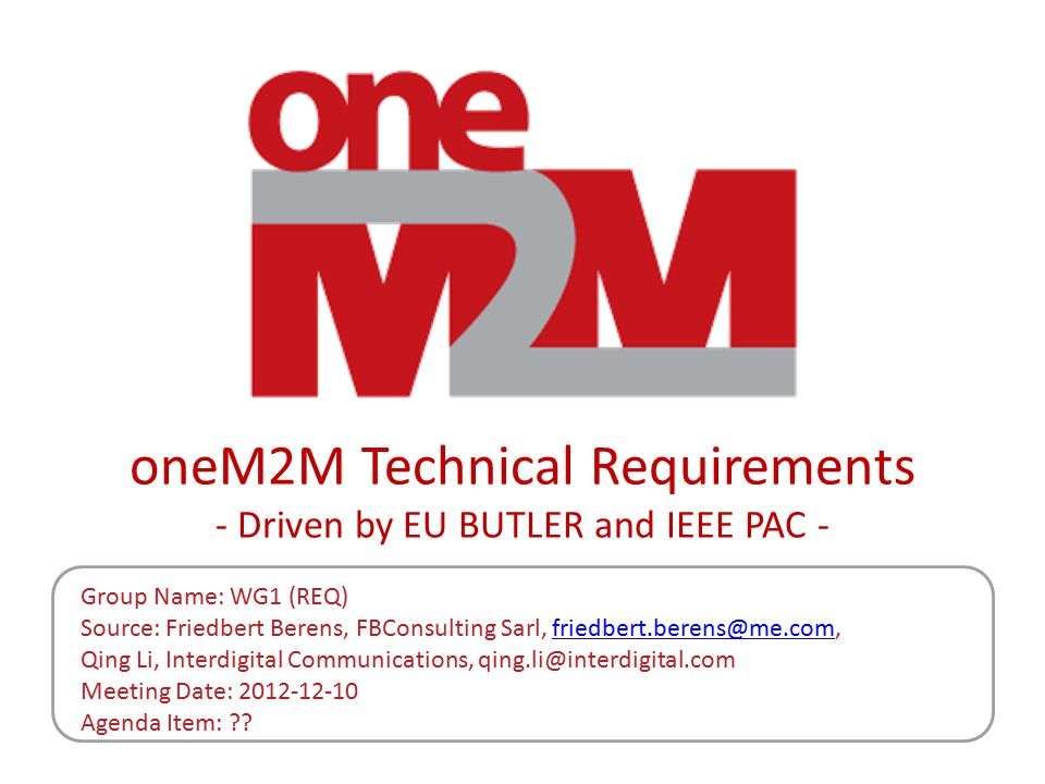 oneM2M Technical Requirements - Driven by EU BUTLER and IEEE PAC - Group Name: WG1 (REQ) Source: Friedbert Berens, FBConsulting Sarl, friedbert.berens@me.com,friedbert.berens@me.com Qing Li, Interdigital Communications, qing.li@interdigital.com Meeting Date: 2012-12-10 Agenda Item: