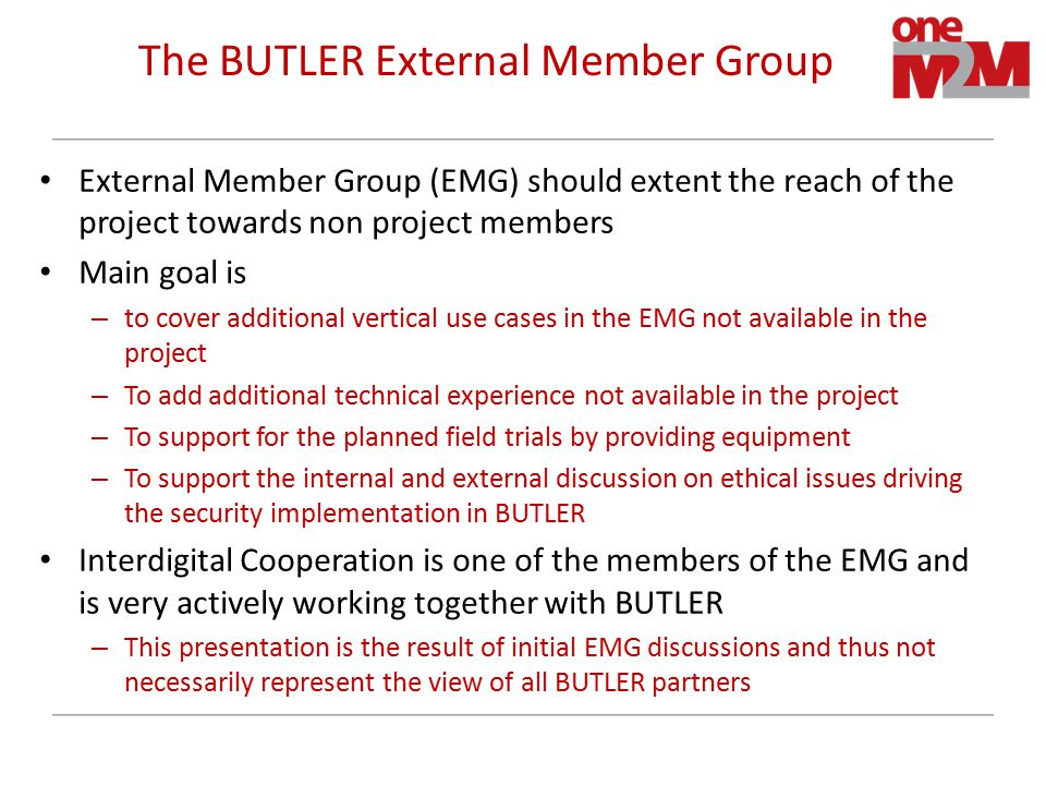 The BUTLER External Member Group External Member Group (EMG) should extent the reach of the project towards non project members Main goal is – to cover additional vertical use cases in the EMG not available in the project – To add additional technical experience not available in the project – To support for the planned field trials by providing equipment – To support the internal and external discussion on ethical issues driving the security implementation in BUTLER Interdigital Cooperation is one of the members of the EMG and is very actively working together with BUTLER – This presentation is the result of initial EMG discussions and thus not necessarily represent the view of all BUTLER partners 12
