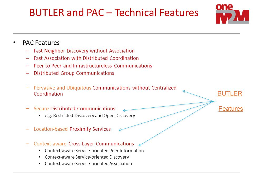 BUTLER and PAC – Technical Features PAC Features – Fast Neighbor Discovery without Association – Fast Association with Distributed Coordination – Peer to Peer and Infrastructureless Communications – Distributed Group Communications – Pervasive and Ubiquitous Communications without Centralized Coordination – Secure Distributed Communications e.g.