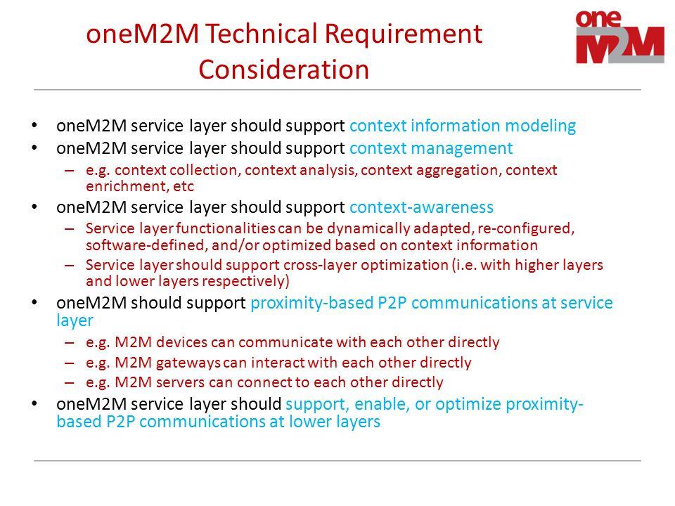 oneM2M Technical Requirement Consideration oneM2M service layer should support context information modeling oneM2M service layer should support context management – e.g.