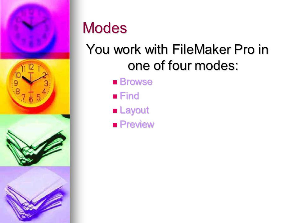 Modes You work with FileMaker Pro in one of four modes: Browse Browse Find Find Layout Layout Preview Preview