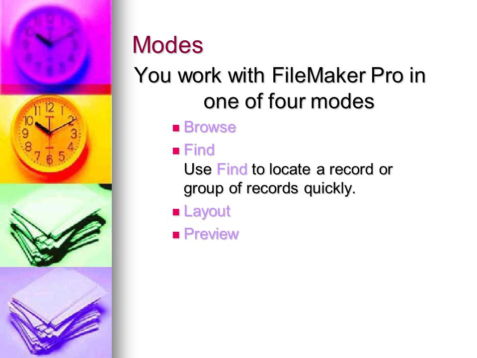 Modes You work with FileMaker Pro in one of four modes Browse Browse Find Use Find to locate a record or group of records quickly. Find Use Find to lo