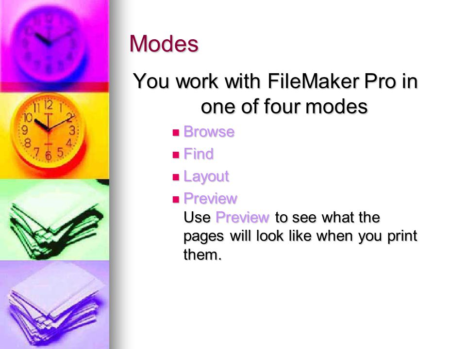 Modes You work with FileMaker Pro in one of four modes Browse Browse Find Find Layout Layout Preview Use Preview to see what the pages will look like when you print them.