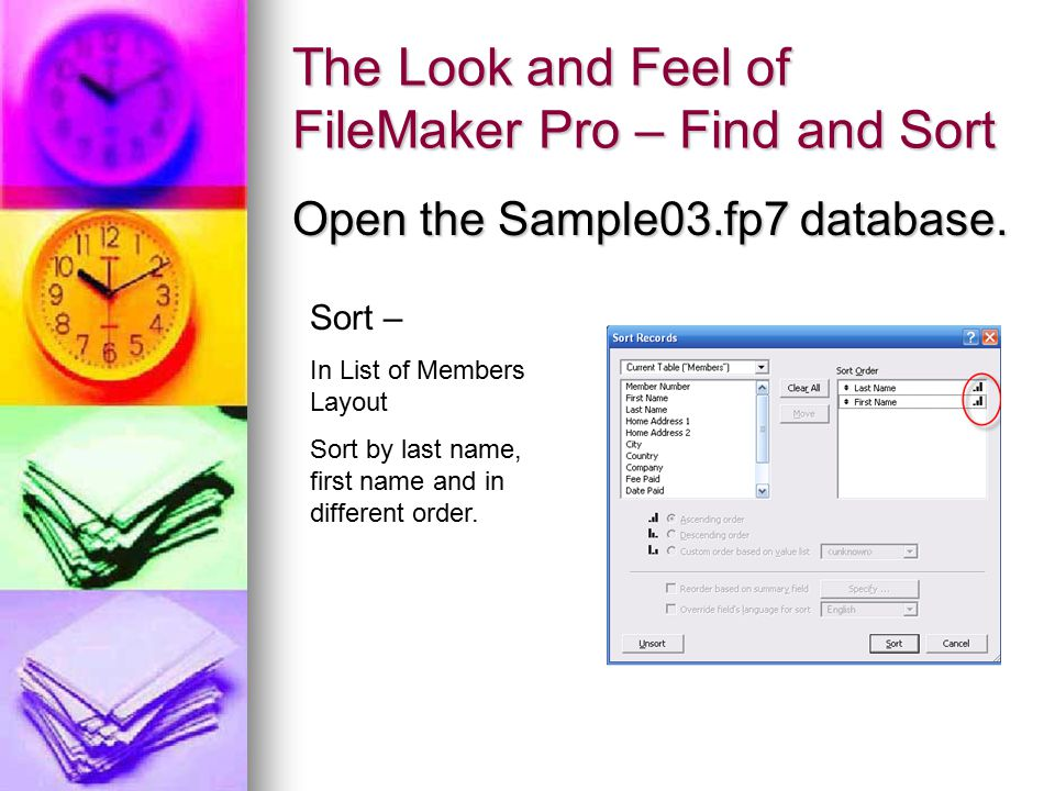 The Look and Feel of FileMaker Pro – Find and Sort Open the Sample03.fp7 database. Sort – In List of Members Layout Sort by last name, first name and