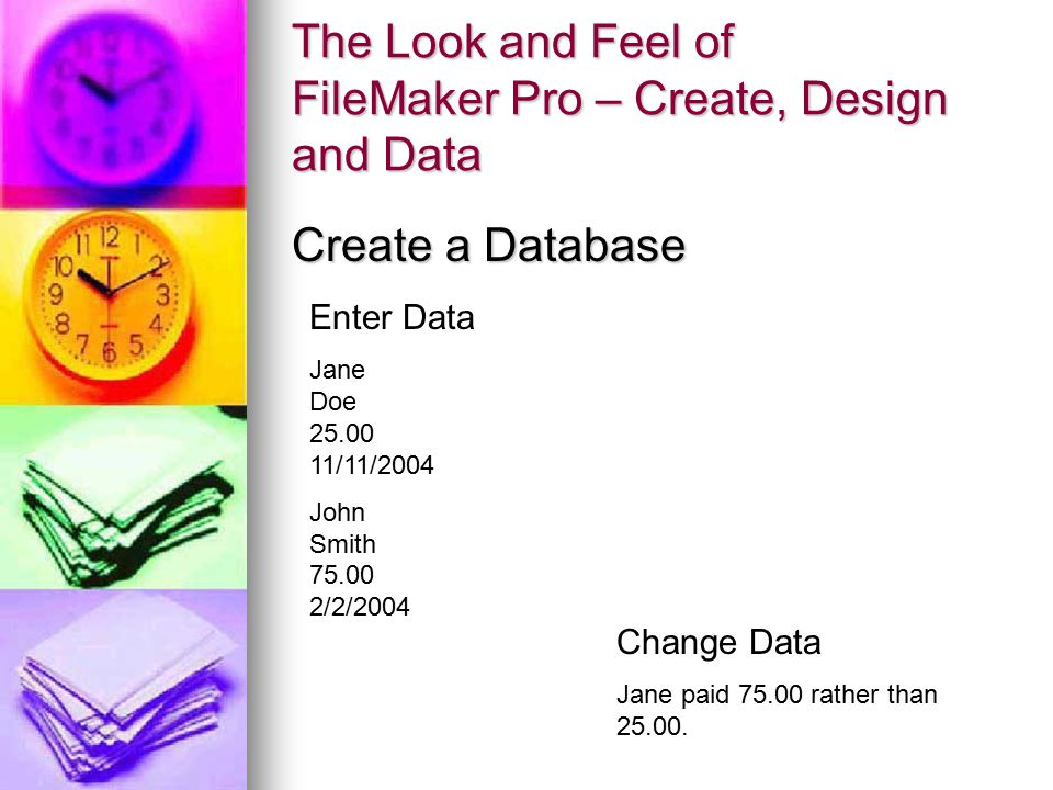 The Look and Feel of FileMaker Pro – Create, Design and Data Create a Database Enter Data Jane Doe 25.00 11/11/2004 John Smith 75.00 2/2/2004 Change D