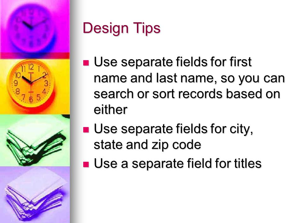 Design Tips Use separate fields for first name and last name, so you can search or sort records based on either Use separate fields for first name and