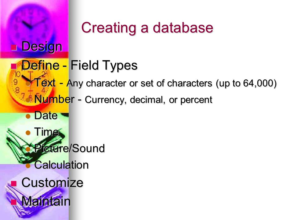 Creating a database Design Design Define - Field Types Define - Field Types Text - Any character or set of characters (up to 64,000) Text - Any character or set of characters (up to 64,000) Number - Currency, decimal, or percent Number - Currency, decimal, or percent Date Date Time Time Picture/Sound Picture/Sound Calculation Calculation Customize Customize Maintain Maintain