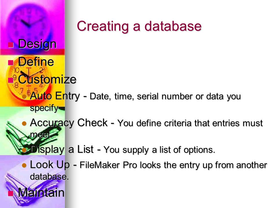 Creating a database Design Design Define Define Customize Customize Auto Entry - Date, time, serial number or data you specify Auto Entry - Date, time, serial number or data you specify Accuracy Check - You define criteria that entries must meet.
