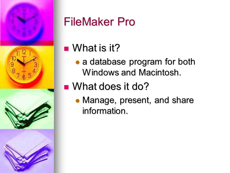 FileMaker Pro What is it? What is it? a database program for both Windows and Macintosh. a database program for both Windows and Macintosh. What does