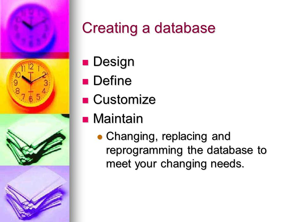 Creating a database Design Design Define Define Customize Customize Maintain Maintain Changing, replacing and reprogramming the database to meet your changing needs.