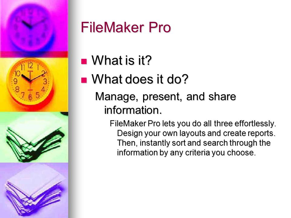FileMaker Pro What is it? What is it? What does it do? What does it do? Manage, present, and share information. FileMaker Pro lets you do all three ef
