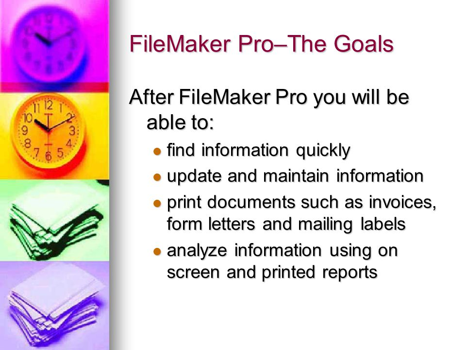 FileMaker Pro–The Goals After FileMaker Pro you will be able to: find information quickly find information quickly update and maintain information update and maintain information print documents such as invoices, form letters and mailing labels print documents such as invoices, form letters and mailing labels analyze information using on screen and printed reports analyze information using on screen and printed reports